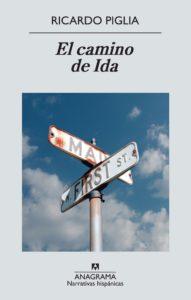 Ricardo Piglia - El camino de Ida - 2013 - Anagrama - 289 págs.