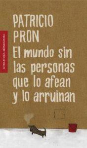 Patricio Pron - El mundo sin las personas que lo afean y lo arruinan - 2010 - Mondadori - 218 págs.