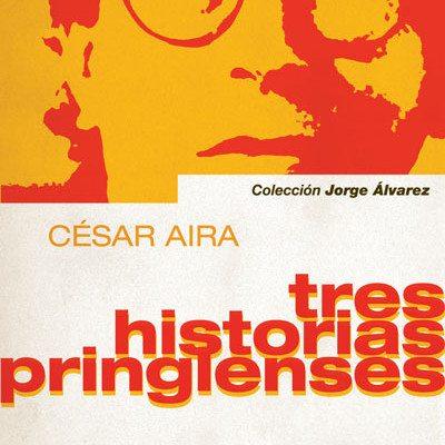 César Aira – Tres historias pringlenses – 2013 – Ediciones Biblioteca Nacional (Colección Jorge Álvarez) – 68 págs.