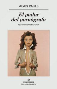 El pudor del pornógrafo – Alan Pauls – 2914 [1984] – Anagrama – 149 págs.