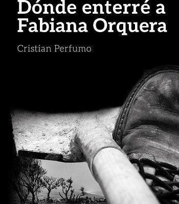 Dónde enterré a Fabiana Orquera – Cristian Perfumo – 2013 – Gata Pelusa (autogestión del autor) – 290 págs.