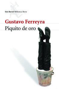Gustavo Ferreyra – Piquito de oro – 2009 – Seix Barral – 279 págs.
