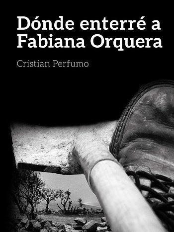 DÓNDE ENTERRÉ A FABIANA ORQUERA (2013), de Cristian Perfumo